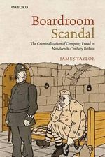Boardroom Scandal : The Criminalization of Company Fraud in Nineteenth-century Britain - James Taylor