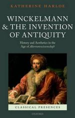 Winckelmann and the Invention of Antiquity : History and Aesthetics in the Age of Altertumswissenschaft - Katherine Harloe