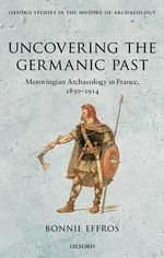 Uncovering the Germanic Past : Merovingian Archaeology in France, 1830-1914 - Bonnie Effros
