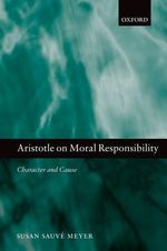 Aristotle on Moral Responsibility : Character and Cause - Susan Sauve Meyer