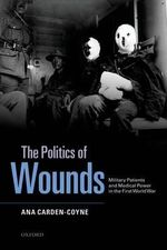 The Politics of Wounds : Military Patients and Medical Power in the First World War - Ana Carden-Coyne