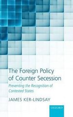 The Foreign Policy of Counter Secession : Preventing the Recognition of Contested States - James Ker-Lindsay