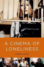 A Cinema of Loneliness : Penn, Stone, Kubrick, Scorsese, Spielberg, Altman - Robert Kolker