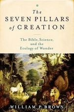 The Seven Pillars of Creation : The Bible, Science, and the Ecology of Wonder - William P. Brown