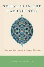 Striving in the Path of God : Jihad and Martyrdom in Islamic Thought - Asma Afsaruddin