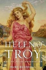 Helen of Troy : Beauty, Myth, Devastation - Ruby Blondell