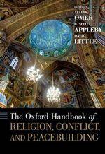 The Oxford Handbook of Religion, Conflict, and Peacebuilding : Oxford Handbooks - R. Scott Appleby