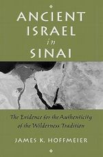 Ancient Israel in Sinai : The Evidence for the Authenticity of the Wilderness Tradition - James K. Hoffmeier