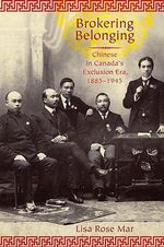 Brokering Belonging : Chinese in Canada's Exclusion Era, 1885-1945 - Lisa Rose Mar
