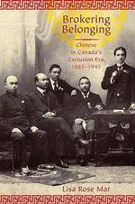 Brokering Belonging : Chinese in Canada's Exclusion Era, 1885-1945 - Lisa Rose Mar