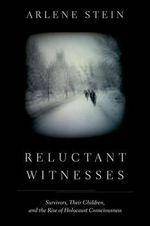 Reluctant Witnesses : Survivors, Their Children, and the Rise of Holocaust Consciousness - Arlene Stein