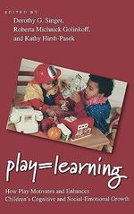 Play = Learning : How Play Motivates and Enhances Children's Cognitive and Social-emotional Growth