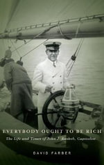 Everybody Ought to be Rich : The Life and Times of John J. Raskob, Capitalist - David Farber