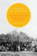 Garden of the World : Asian Immigrants and the Making of Agriculture in California's Santa Clara Valley - Cecilia M. Tsu