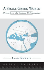 A Small Greek World : Networks in the Ancient Mediterranean - Irad Malkin