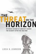 The Threat on the Horizon : An Inside Account of America's Search for Security After the Cold War - Loch K. Johnson