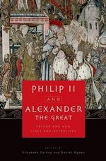 Philip II and Alexander the Great : Father and Son, Lives and Afterlives - Daniel Ogden