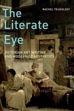 The Literate Eye : Victorian Art Writing and Modernist Aesthetics - Rachel Teukolsky