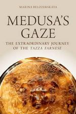 Medusa's Gaze : The Extraordinary Journey of the Tazza Farnese - Marina Belozerskaya