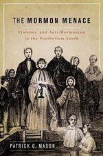 The Mormon Menace : Violence and Anti-mormonism in the Postbellum South - Patrick Mason