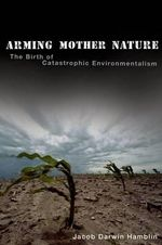 Arming Mother Nature : The Birth of Catastrophic Environmentalism - Jacob Darwin Hamblin