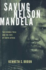Saving Nelson Mandela : The Rivonia Trial and the Fate of South Africa - Kenneth S. Broun