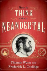 How to Think Like a Neandertal - Thomas Wynn