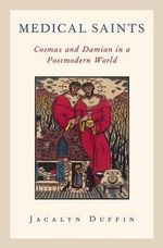 Medical Saints : Cosmas and Damian in a Postmodern World - Jacalyn Duffin