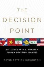 The Decision Point : Six Cases in U.S. Foreign Policy Decision Making - Associate Professor David Patrick Houghton
