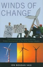 Winds of Change : The Environmental Movement and the Global Development of the Wind Energy Industry - Ion Bogdan Vasi