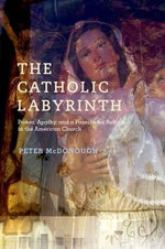 The Catholic Labyrinth : Power, Apathy, and a Passion for Reform in the American Church - Peter McDonough