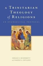 A Trinitarian Theology of Religions : An Evangelical Proposal - Gerald R. McDermott