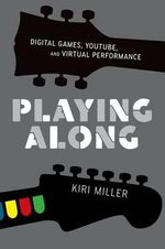 Playing Along : Digital Games, YouTube, and Virtual Performance - Kiri Miller