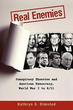 Real Enemies : Conspiracy Theories and American Democracy, World War I to 9/11 - Kathryn S. Olmsted