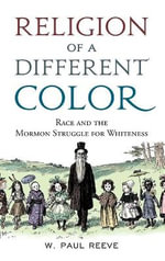 Religion of a Different Color : Race and the Mormon Struggle for Whiteness - W. Paul Reeve