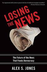 Losing the News : The Future of the News That Feeds Democracy - Alex Jones