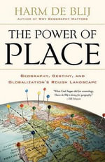 The Power of Place : Geography, Destiny, and Globalization's Rough Landscape - H. J. de Blij