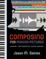 Composing for Moving Pictures : The Essential Guide - Jason M. Gaines