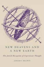 New Heavens and a New Earth : The Jewish Reception of Copernican Thought - Jeremy Brown