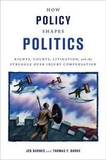 How Policy Shapes Politics : Rights, Courts, Litigation, and the Struggle Over Injury Compensation - Jeb Barnes