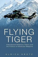Flying Tiger : International Relations Theory and the Politics of Advanced Weapons - Ulrich Krotz