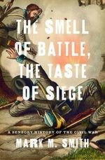 The Smell of Battle, the Taste of Siege : A Sensory History of the Civil War - Mark M. Smith