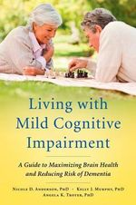 Living with Mild Cognitive Impairment : A Guide to Maximizing Brain Health and Reducing Risk of Dementia - Nicole Anderson