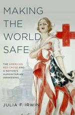 Making the World Safe : The American Red Cross and a Nation's Humanitarian Awakening - Julia F. Irwin