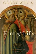 Font of Life : Ambrose, Augustine, and the Mystery of Baptism - Garry Wills