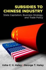 Subsidies to Chinese Industry : State Capitalism, Business Strategy, and Trade Policy - Usha C. V. Haley