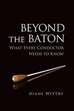 Beyond the Baton : What Every Conductor Needs to Know - Diane Wittry