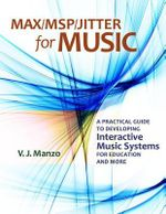 Max/MSP/Jitter for Music : A Practical Guide to Developing Interactive Music Systems for Education and More - V. J. Manzo