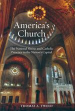 America's Church : The National Shrine of the Immaculate Conception and Catholic Presence in the Nation's Capital - Thomas A. Tweed