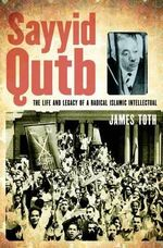Sayyid Qutb : The Life and Legacy of a Radical Islamic Intellectual - James Toth